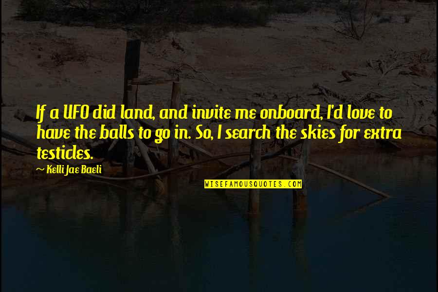 Search'd Quotes By Kelli Jae Baeli: If a UFO did land, and invite me