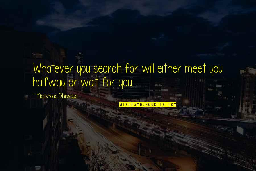 Search'd Quotes By Matshona Dhliwayo: Whatever you search for will either meet you