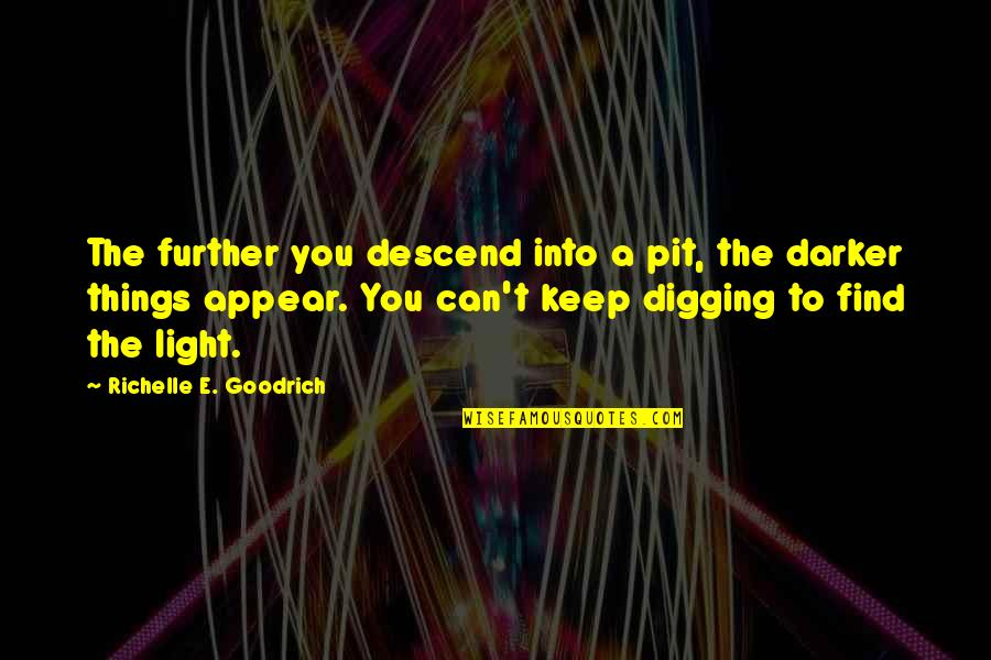 Search'd Quotes By Richelle E. Goodrich: The further you descend into a pit, the