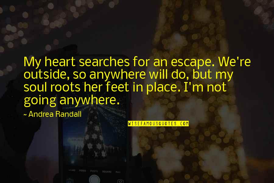 Searches Quotes By Andrea Randall: My heart searches for an escape. We're outside,