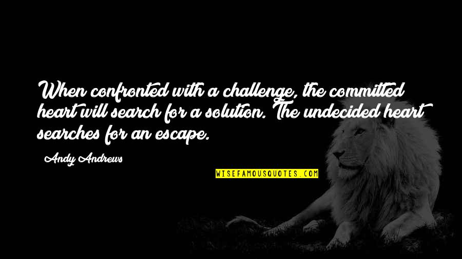 Searches Quotes By Andy Andrews: When confronted with a challenge, the committed heart