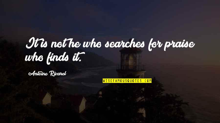 Searches Quotes By Antoine Rivarol: It is not he who searches for praise