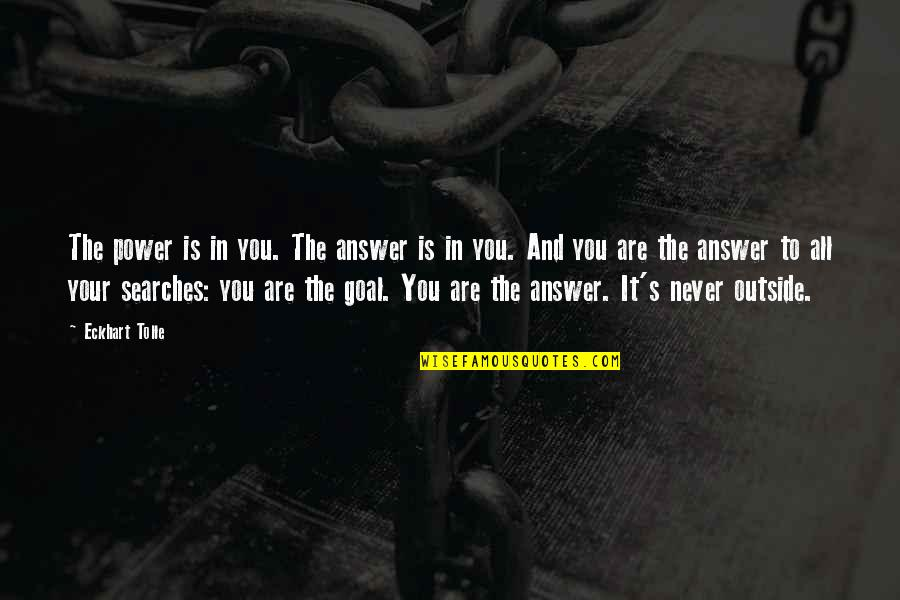 Searches Quotes By Eckhart Tolle: The power is in you. The answer is