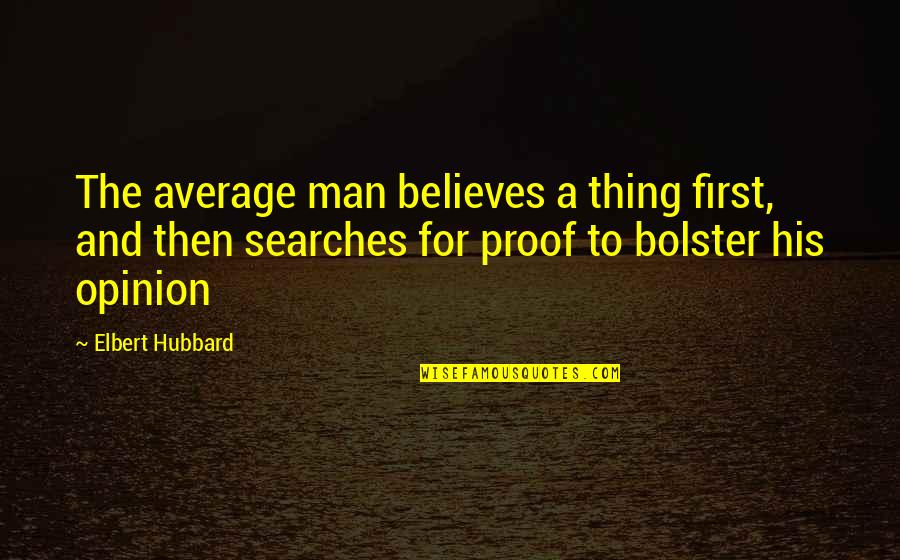 Searches Quotes By Elbert Hubbard: The average man believes a thing first, and