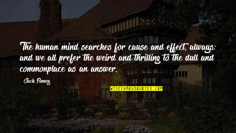 Searches Quotes By Jack Finney: The human mind searches for cause and effect,