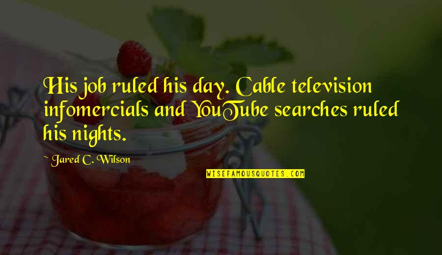 Searches Quotes By Jared C. Wilson: His job ruled his day. Cable television infomercials