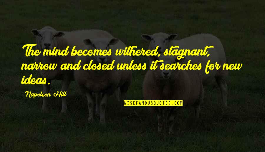 Searches Quotes By Napoleon Hill: The mind becomes withered, stagnant, narrow and closed