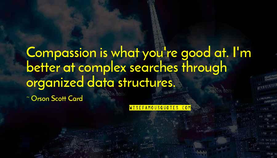 Searches Quotes By Orson Scott Card: Compassion is what you're good at. I'm better