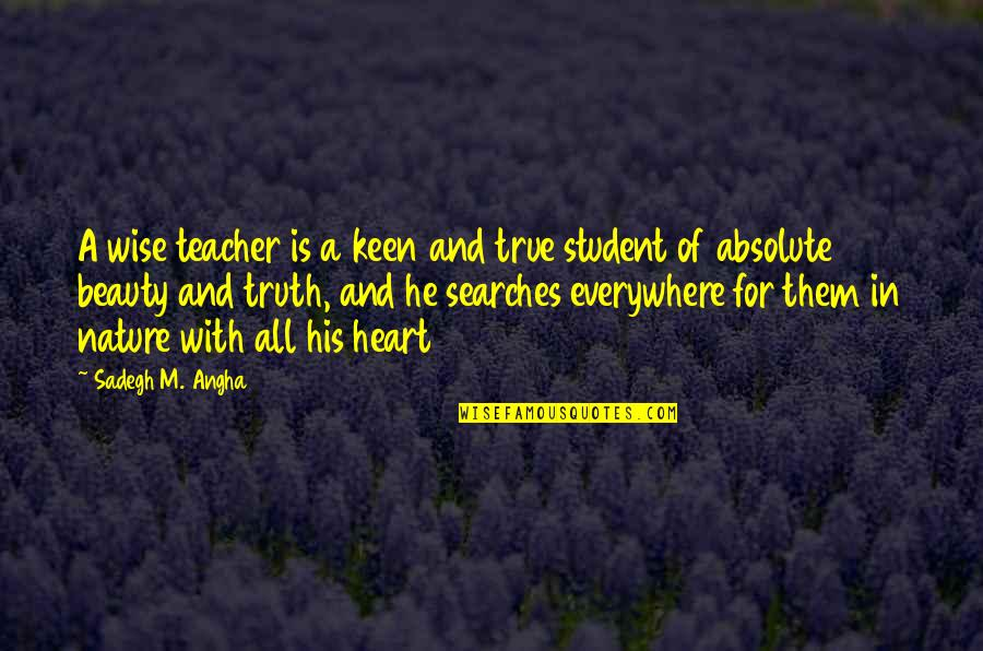 Searches Quotes By Sadegh M. Angha: A wise teacher is a keen and true