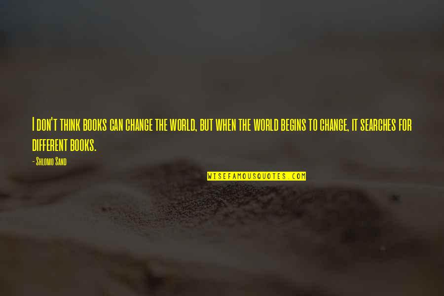 Searches Quotes By Shlomo Sand: I don't think books can change the world,