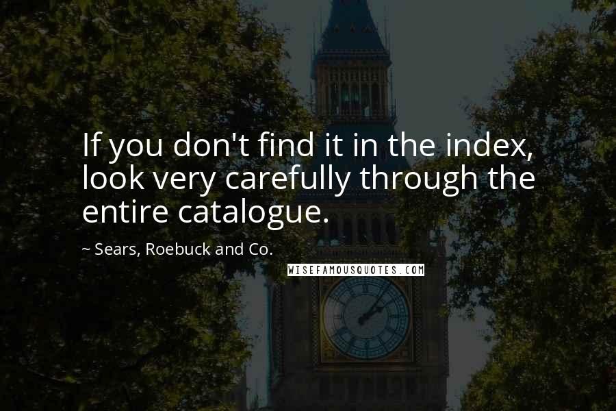 Sears, Roebuck And Co. quotes: If you don't find it in the index, look very carefully through the entire catalogue.
