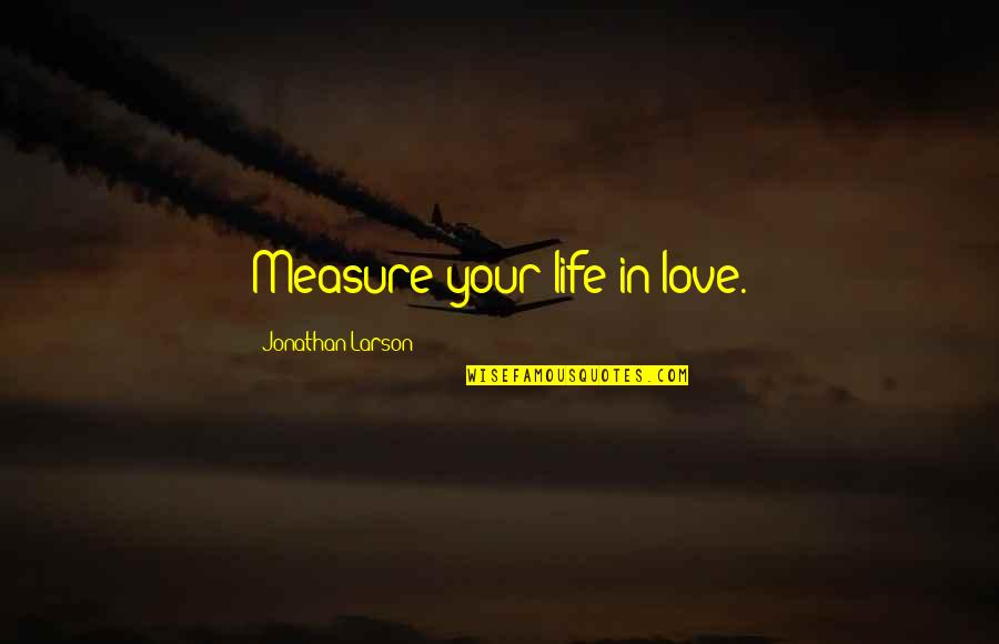 Seasons Of Love Quotes By Jonathan Larson: Measure your life in love.