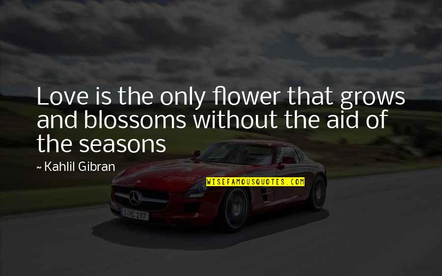 Seasons Of Love Quotes By Kahlil Gibran: Love is the only flower that grows and