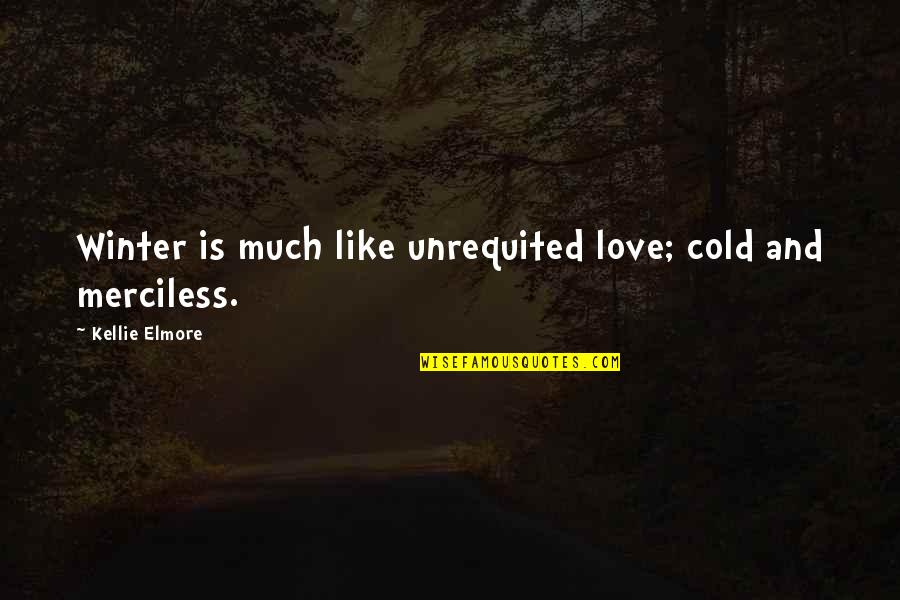 Seasons Of Love Quotes By Kellie Elmore: Winter is much like unrequited love; cold and