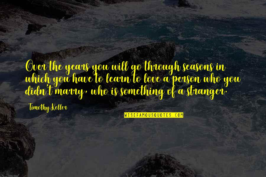 Seasons Of Love Quotes By Timothy Keller: Over the years you will go through seasons