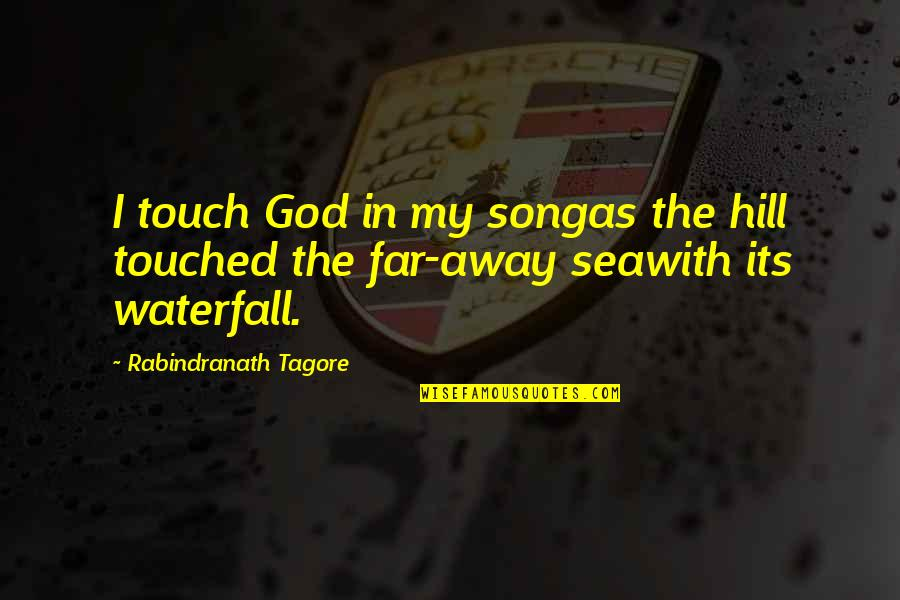 Seawith Quotes By Rabindranath Tagore: I touch God in my songas the hill