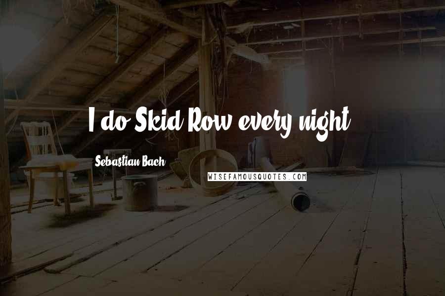 Sebastian Bach quotes: I do Skid Row every night.