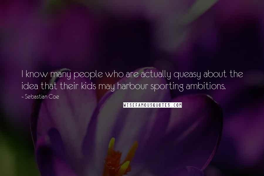Sebastian Coe quotes: I know many people who are actually queasy about the idea that their kids may harbour sporting ambitions.
