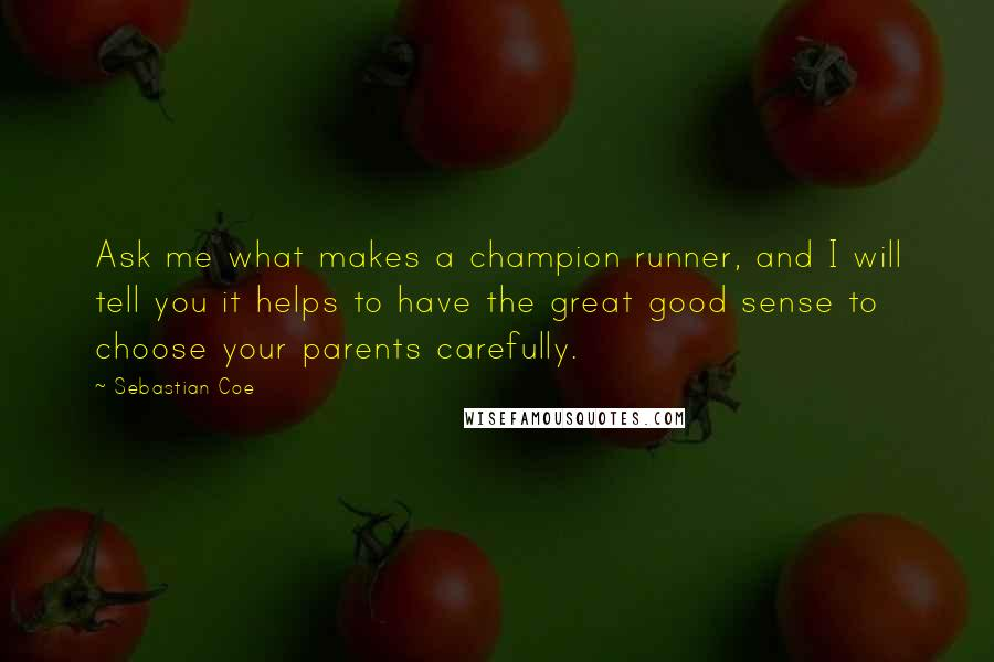 Sebastian Coe quotes: Ask me what makes a champion runner, and I will tell you it helps to have the great good sense to choose your parents carefully.