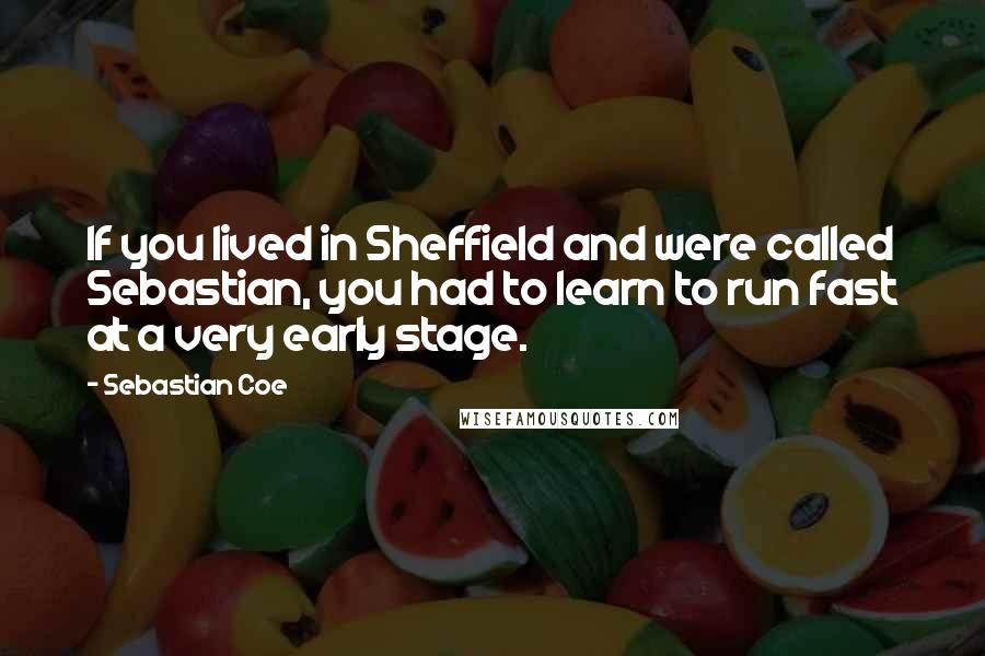 Sebastian Coe quotes: If you lived in Sheffield and were called Sebastian, you had to learn to run fast at a very early stage.