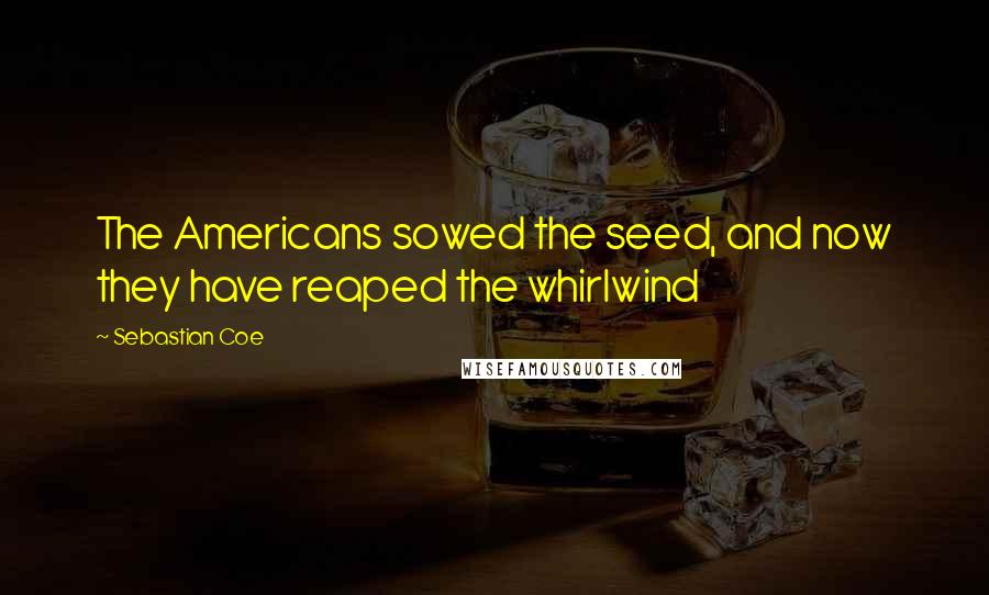 Sebastian Coe quotes: The Americans sowed the seed, and now they have reaped the whirlwind