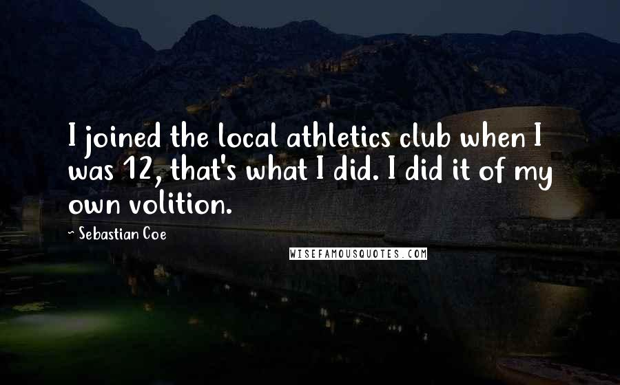Sebastian Coe quotes: I joined the local athletics club when I was 12, that's what I did. I did it of my own volition.