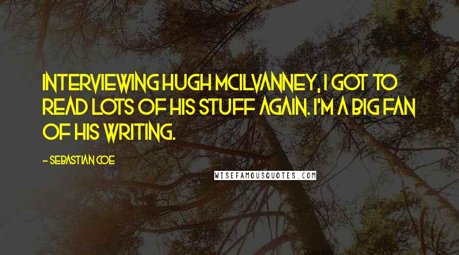 Sebastian Coe quotes: Interviewing Hugh McIlvanney, I got to read lots of his stuff again. I'm a big fan of his writing.