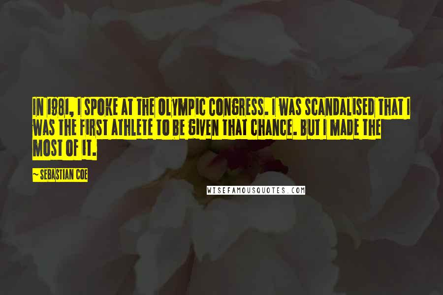 Sebastian Coe quotes: In 1981, I spoke at the Olympic Congress. I was scandalised that I was the first athlete to be given that chance. But I made the most of it.
