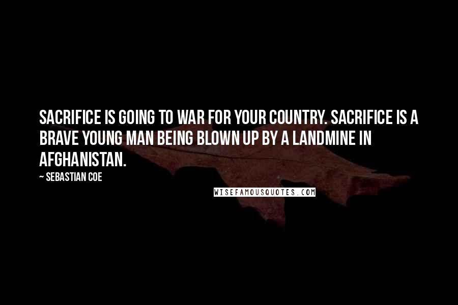 Sebastian Coe quotes: Sacrifice is going to war for your country. Sacrifice is a brave young man being blown up by a landmine in Afghanistan.