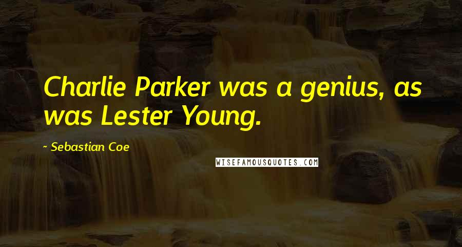 Sebastian Coe quotes: Charlie Parker was a genius, as was Lester Young.