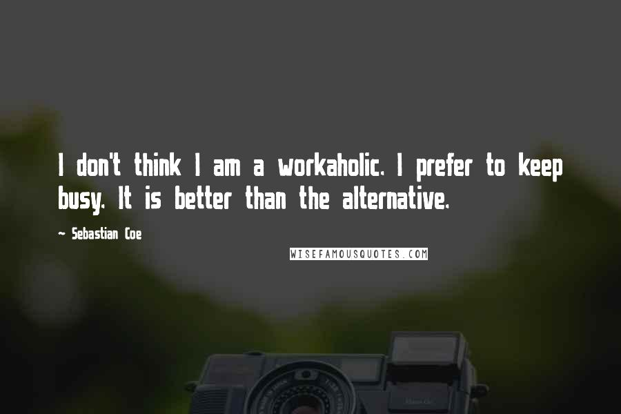 Sebastian Coe quotes: I don't think I am a workaholic. I prefer to keep busy. It is better than the alternative.