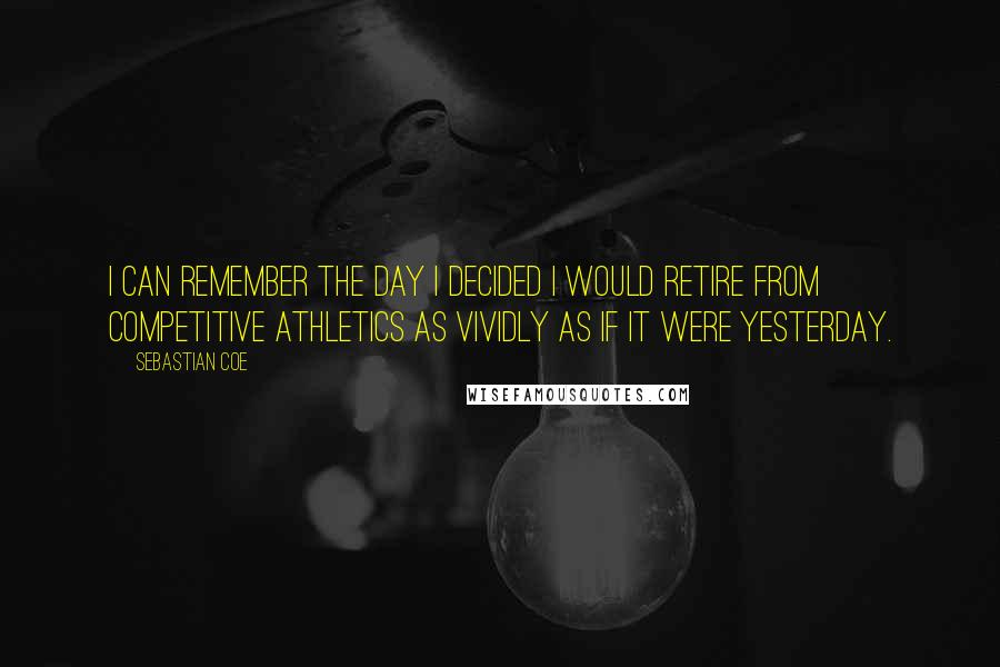 Sebastian Coe quotes: I can remember the day I decided I would retire from competitive athletics as vividly as if it were yesterday.