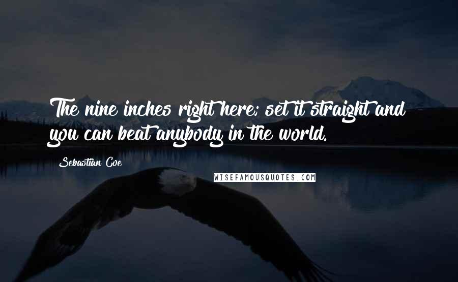 Sebastian Coe quotes: The nine inches right here; set it straight and you can beat anybody in the world.