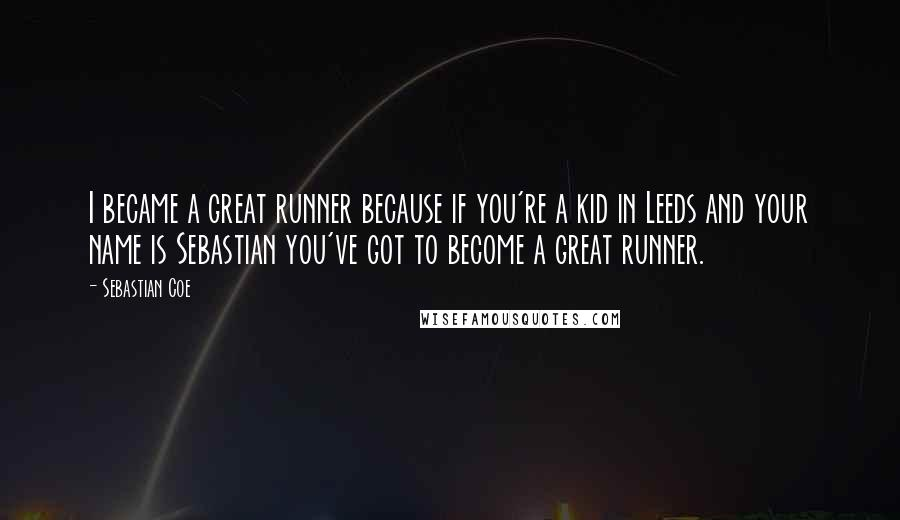 Sebastian Coe quotes: I became a great runner because if you're a kid in Leeds and your name is Sebastian you've got to become a great runner.