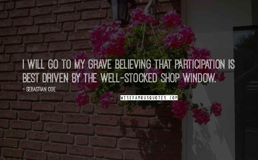 Sebastian Coe quotes: I will go to my grave believing that participation is best driven by the well-stocked shop window.