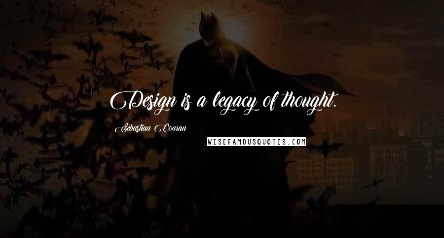Sebastian Conran quotes: Design is a legacy of thought.