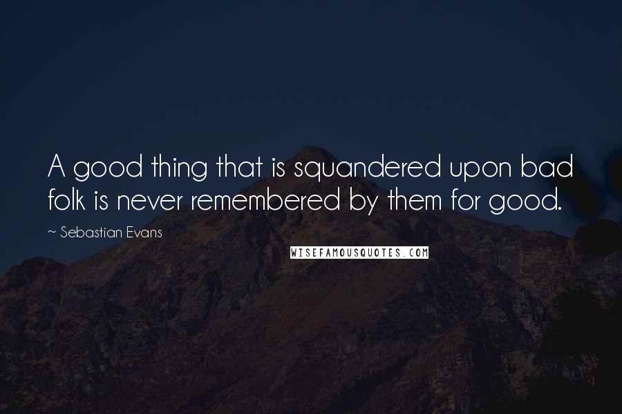 Sebastian Evans quotes: A good thing that is squandered upon bad folk is never remembered by them for good.