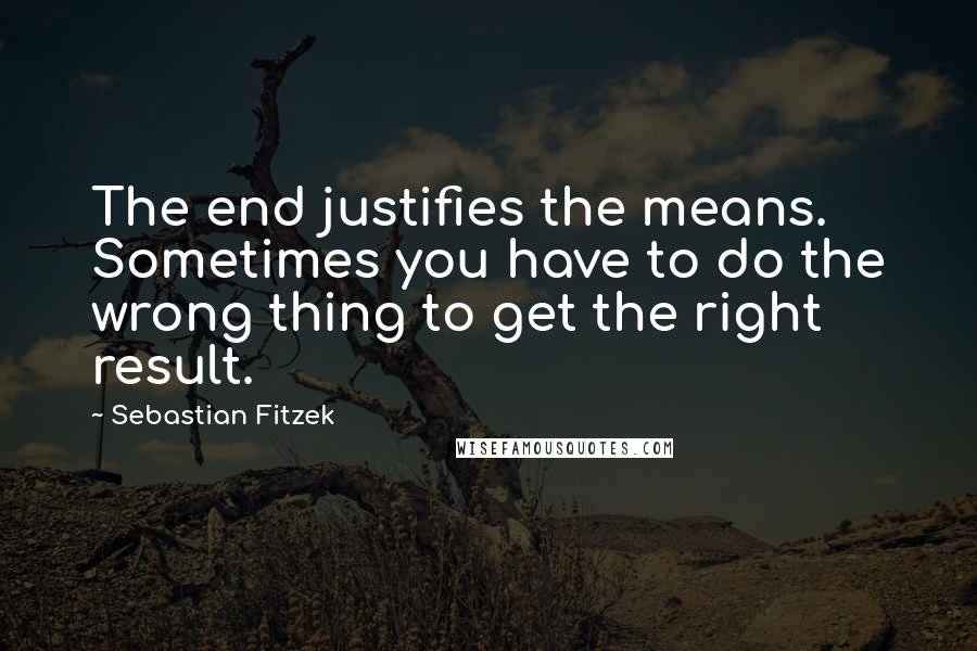Sebastian Fitzek quotes: The end justifies the means. Sometimes you have to do the wrong thing to get the right result.