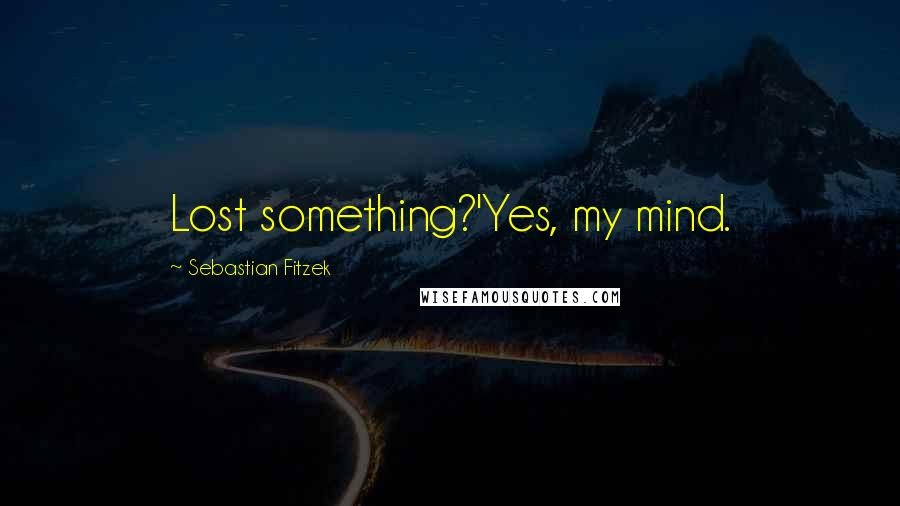Sebastian Fitzek quotes: Lost something?'Yes, my mind.