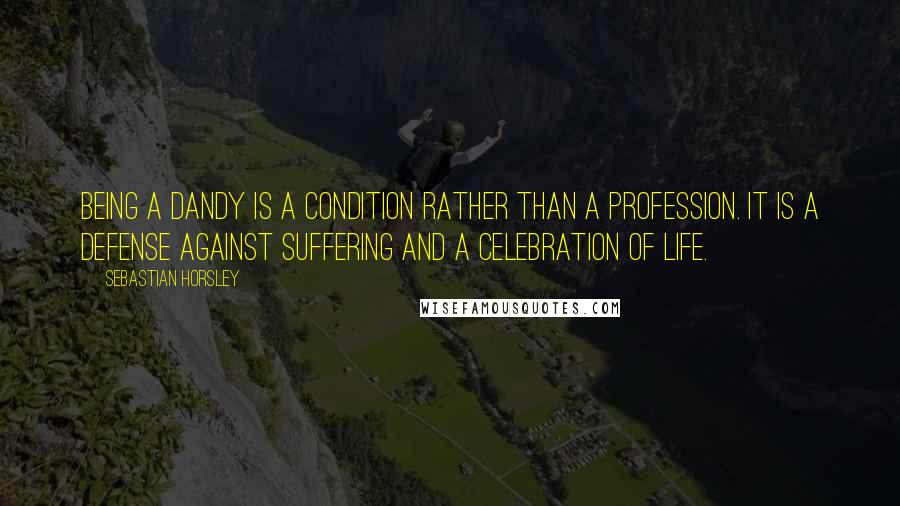 Sebastian Horsley quotes: Being a dandy is a condition rather than a profession. It is a defense against suffering and a celebration of life.