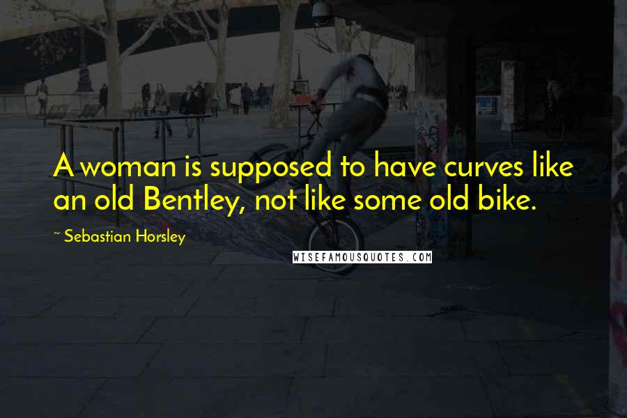 Sebastian Horsley quotes: A woman is supposed to have curves like an old Bentley, not like some old bike.