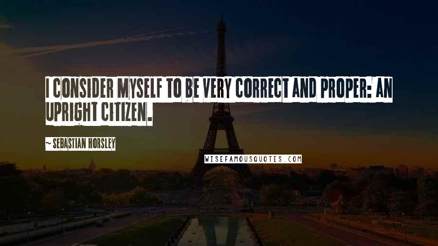 Sebastian Horsley quotes: I consider myself to be very correct and proper: an upright citizen.