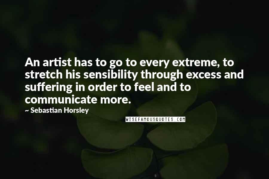 Sebastian Horsley quotes: An artist has to go to every extreme, to stretch his sensibility through excess and suffering in order to feel and to communicate more.