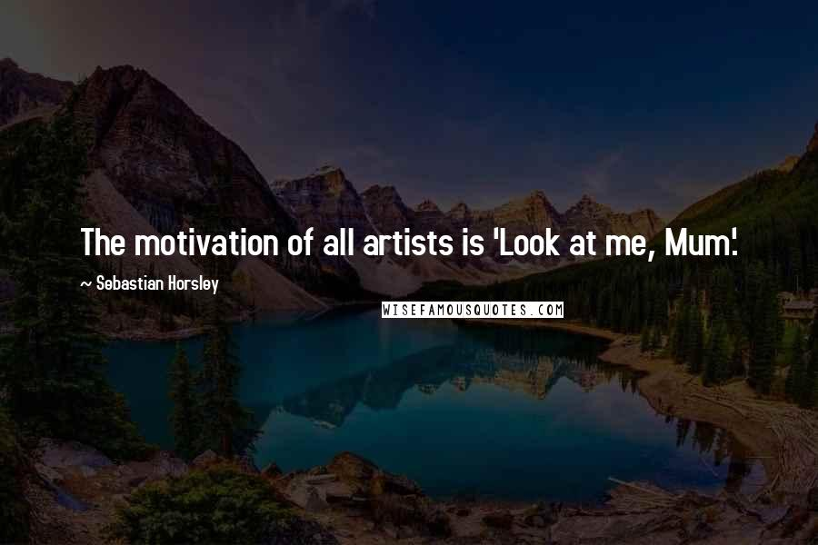 Sebastian Horsley quotes: The motivation of all artists is 'Look at me, Mum'.