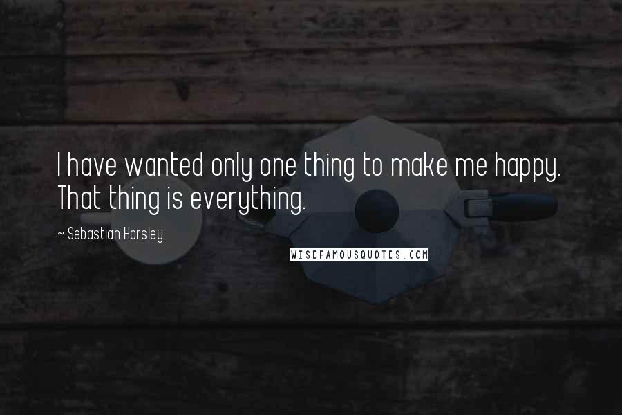 Sebastian Horsley quotes: I have wanted only one thing to make me happy. That thing is everything.