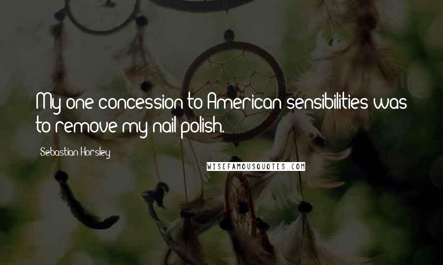 Sebastian Horsley quotes: My one concession to American sensibilities was to remove my nail polish.