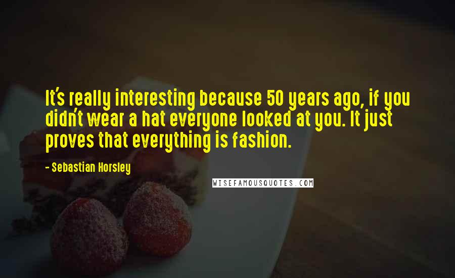 Sebastian Horsley quotes: It's really interesting because 50 years ago, if you didn't wear a hat everyone looked at you. It just proves that everything is fashion.