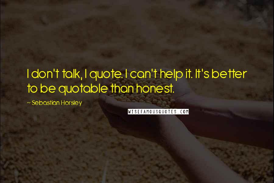 Sebastian Horsley quotes: I don't talk, I quote. I can't help it. It's better to be quotable than honest.
