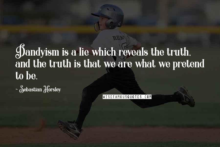 Sebastian Horsley quotes: Dandyism is a lie which reveals the truth, and the truth is that we are what we pretend to be.