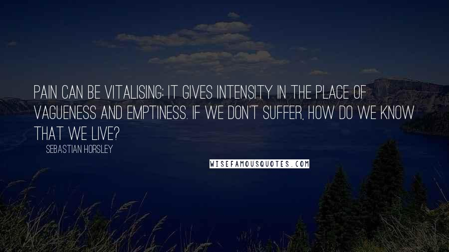 Sebastian Horsley quotes: Pain can be vitalising; it gives intensity in the place of vagueness and emptiness. If we don't suffer, how do we know that we live?